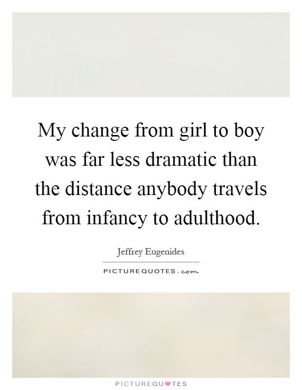 My change from girl to boy was far less dramatic than the distance anybody travels from infancy to adulthood Picture Quote #1