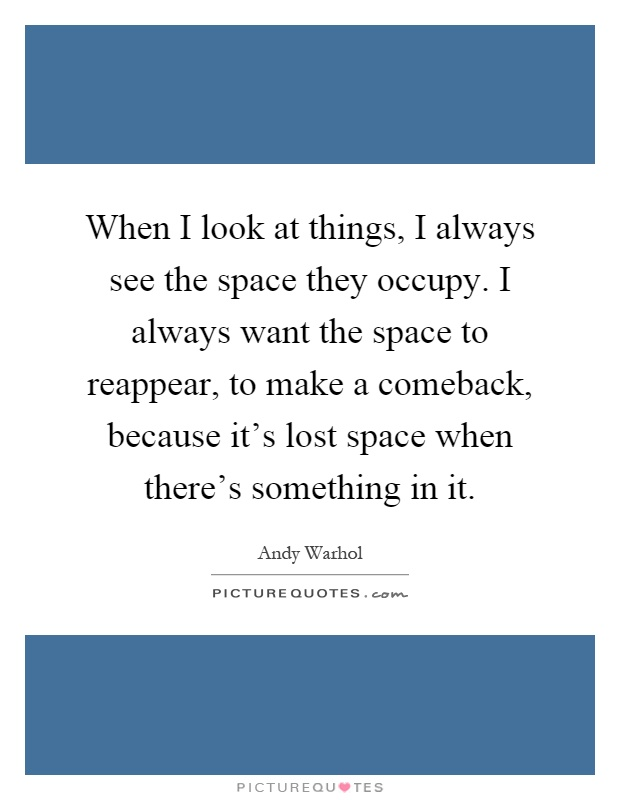 When I look at things, I always see the space they occupy. I always want the space to reappear, to make a comeback, because it's lost space when there's something in it Picture Quote #1