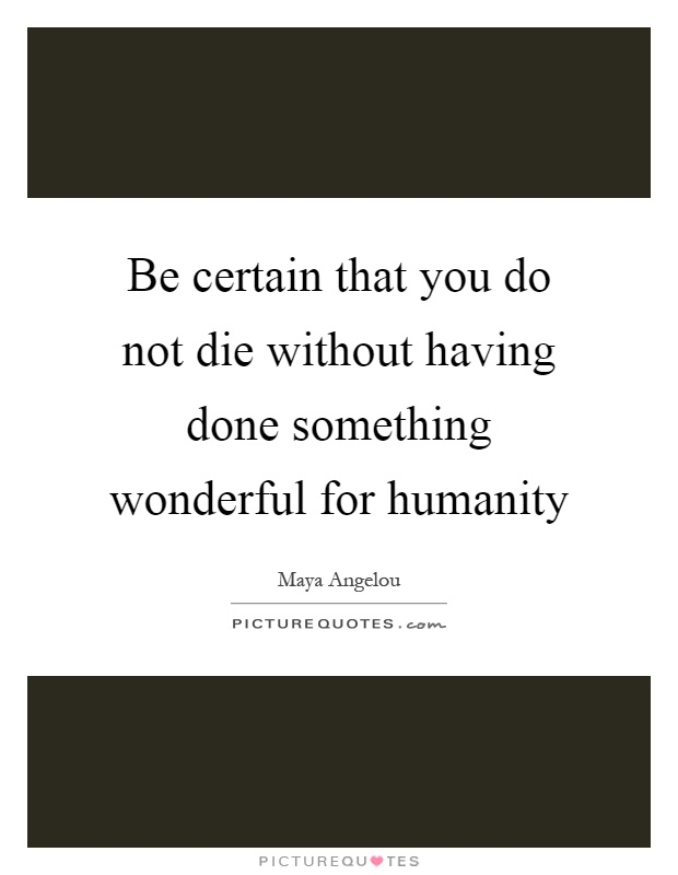 Be certain that you do not die without having done something wonderful for humanity Picture Quote #1