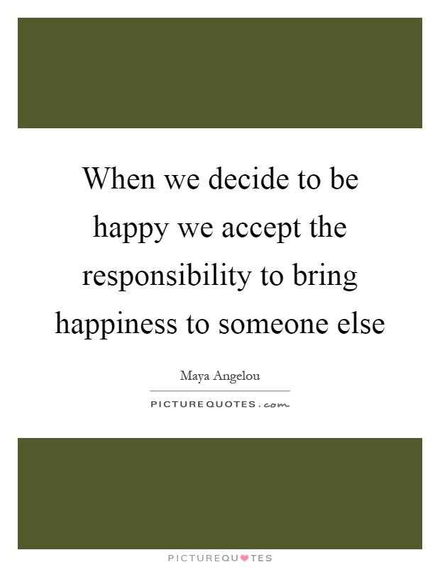 When we decide to be happy we accept the responsibility to bring happiness to someone else Picture Quote #1