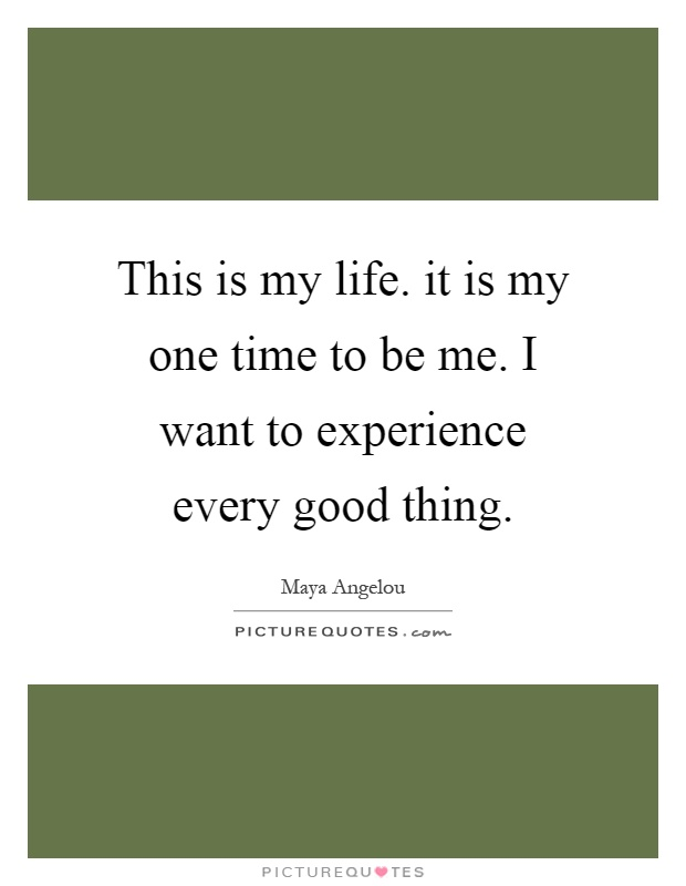 This is my life. it is my one time to be me. I want to experience every good thing Picture Quote #1