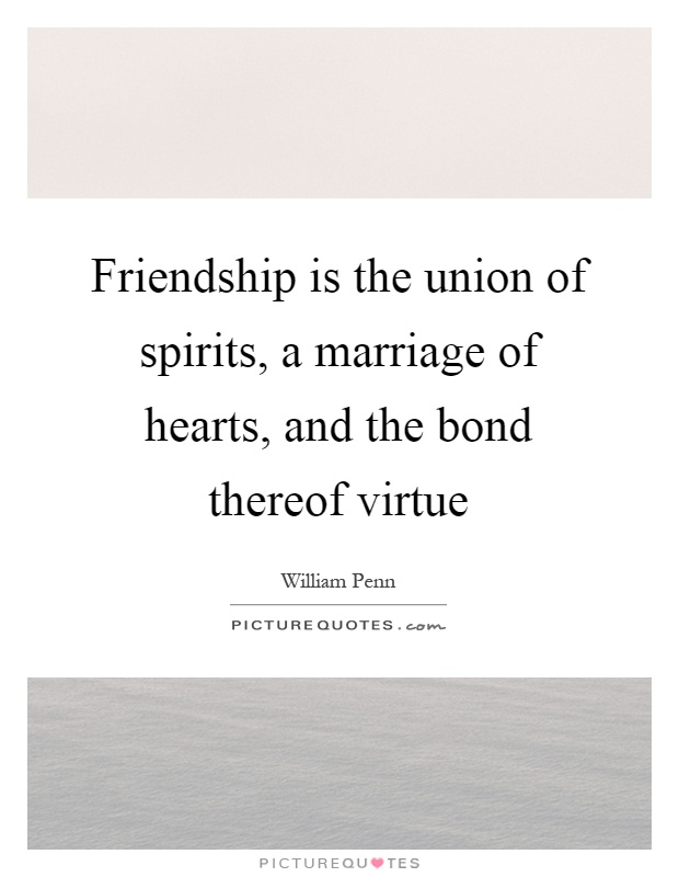 Friendship is the union of spirits, a marriage of hearts, and the bond thereof virtue Picture Quote #1