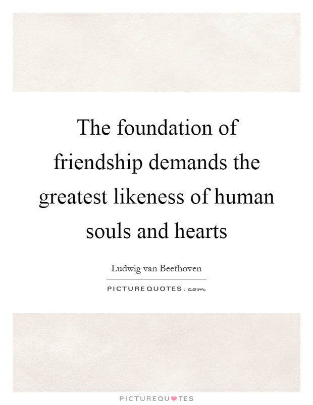 The foundation of friendship demands the greatest likeness of human souls and hearts Picture Quote #1