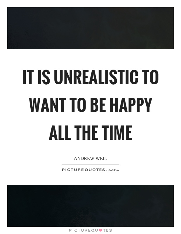 It is unrealistic to want to be happy all the time Picture Quote #1