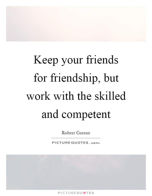 Keep your friends for friendship, but work with the skilled and competent Picture Quote #1