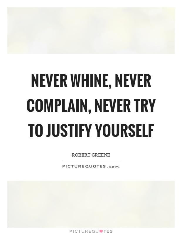 Never whine, never complain, never try to justify yourself Picture Quote #1