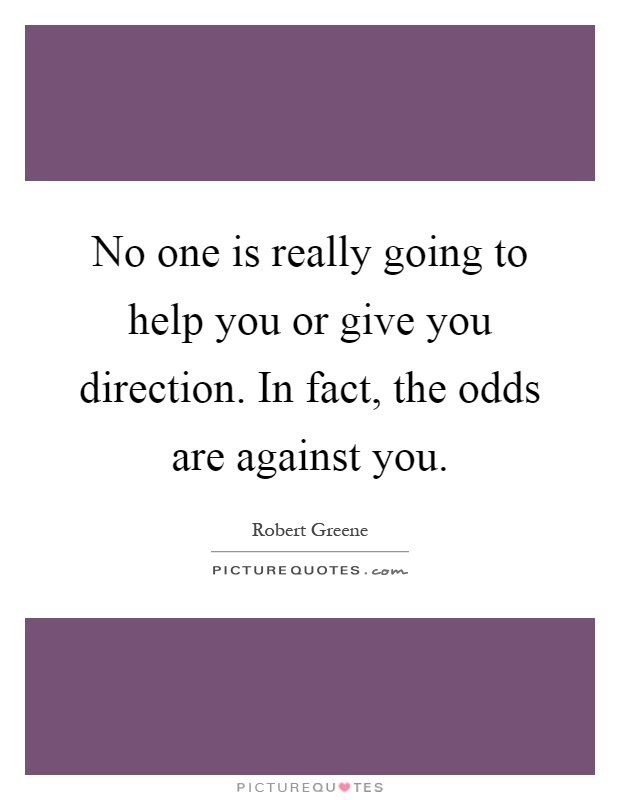 No one is really going to help you or give you direction. In fact, the odds are against you Picture Quote #1