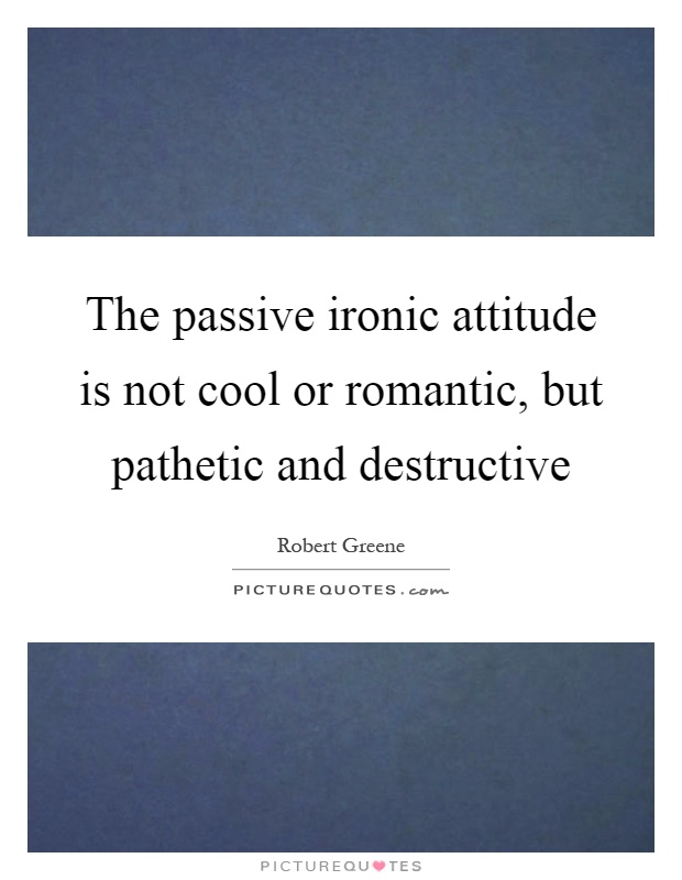 The passive ironic attitude is not cool or romantic, but pathetic and destructive Picture Quote #1