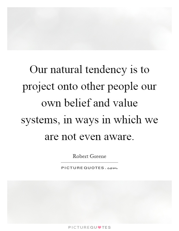 Our natural tendency is to project onto other people our own belief and value systems, in ways in which we are not even aware Picture Quote #1