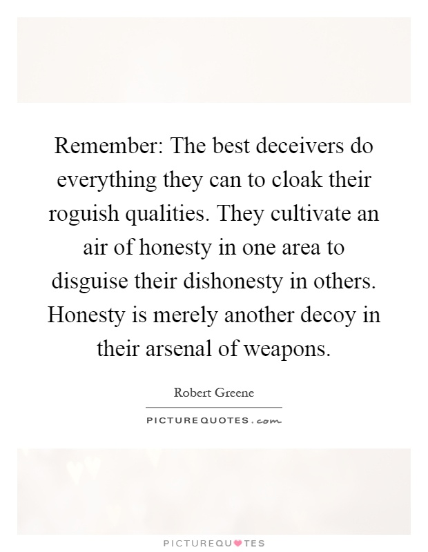 Remember: The best deceivers do everything they can to cloak their roguish qualities. They cultivate an air of honesty in one area to disguise their dishonesty in others. Honesty is merely another decoy in their arsenal of weapons Picture Quote #1