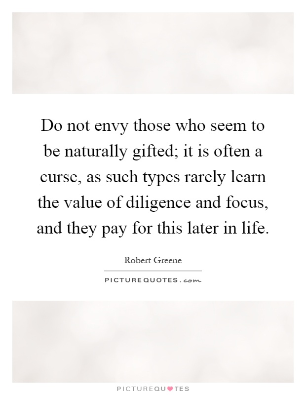 Do not envy those who seem to be naturally gifted; it is often a curse, as such types rarely learn the value of diligence and focus, and they pay for this later in life Picture Quote #1
