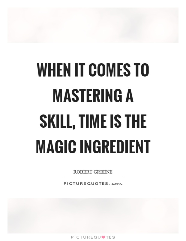 When it comes to mastering a skill, time is the magic ingredient Picture Quote #1