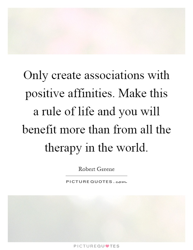 Only create associations with positive affinities. Make this a rule of life and you will benefit more than from all the therapy in the world Picture Quote #1