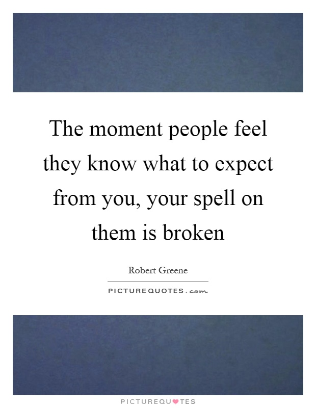 The moment people feel they know what to expect from you, your spell on them is broken Picture Quote #1