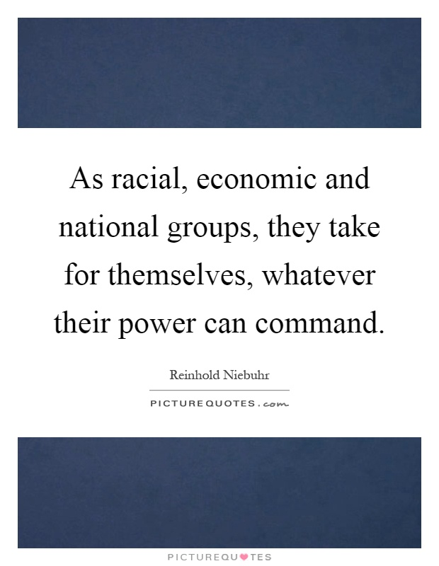 As racial, economic and national groups, they take for themselves, whatever their power can command Picture Quote #1