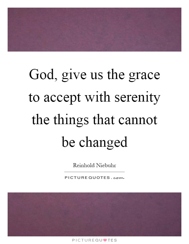God, give us the grace to accept with serenity the things that cannot be changed Picture Quote #1