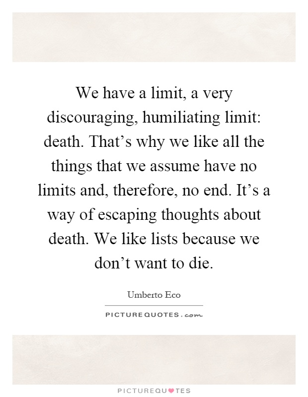 We have a limit, a very discouraging, humiliating limit: death. That's why we like all the things that we assume have no limits and, therefore, no end. It's a way of escaping thoughts about death. We like lists because we don't want to die Picture Quote #1