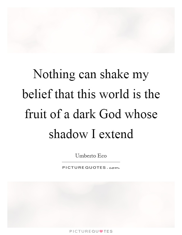Nothing can shake my belief that this world is the fruit of a dark God whose shadow I extend Picture Quote #1