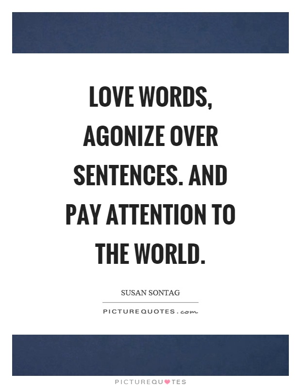 Love words, agonize over sentences. And pay attention to the world Picture Quote #1