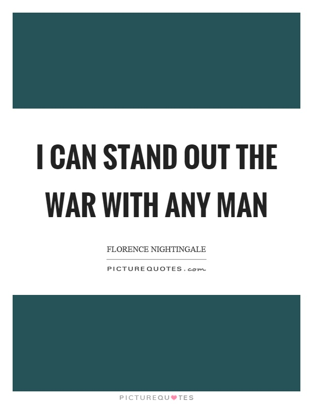 I can stand out the war with any man Picture Quote #1