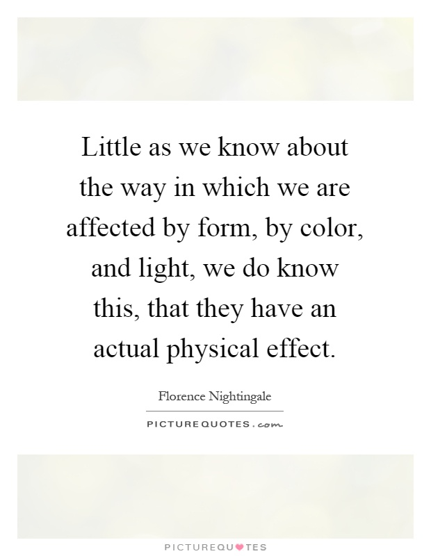 Little as we know about the way in which we are affected by form, by color, and light, we do know this, that they have an actual physical effect Picture Quote #1