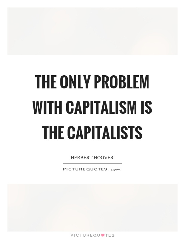 The only problem with capitalism is the capitalists Picture Quote #1