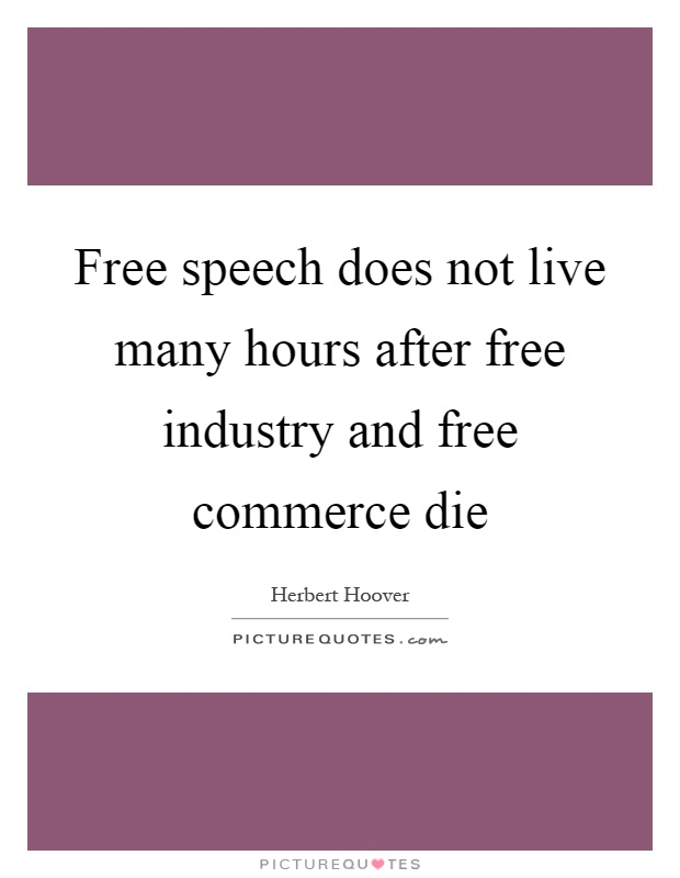Free speech does not live many hours after free industry and free commerce die Picture Quote #1