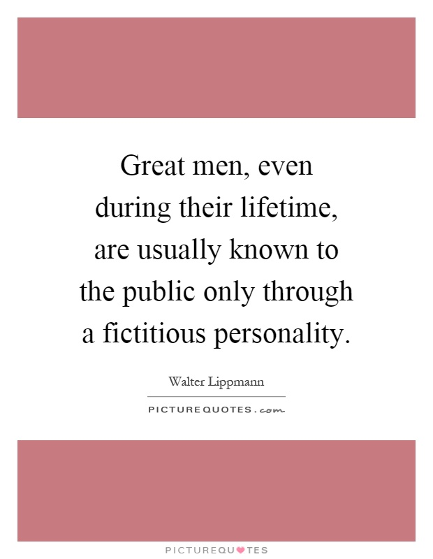 Great men, even during their lifetime, are usually known to the public only through a fictitious personality Picture Quote #1