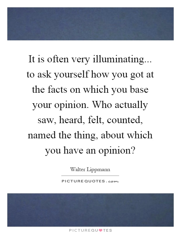 It is often very illuminating... to ask yourself how you got at the facts on which you base your opinion. Who actually saw, heard, felt, counted, named the thing, about which you have an opinion? Picture Quote #1