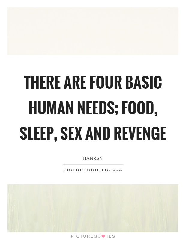 There are four basic human needs; food, sleep, sex and revenge Picture Quote #1