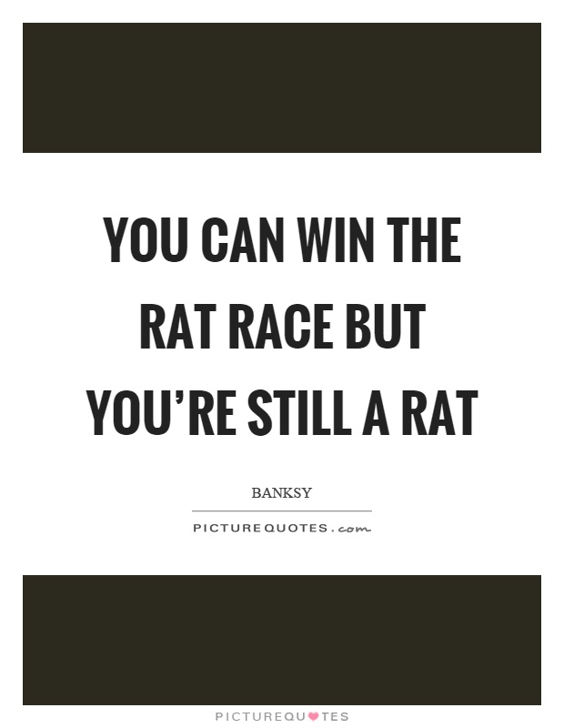 You can win the rat race but you're still a rat Picture Quote #1