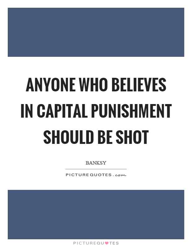 Anyone who believes in capital punishment should be shot Picture Quote #1