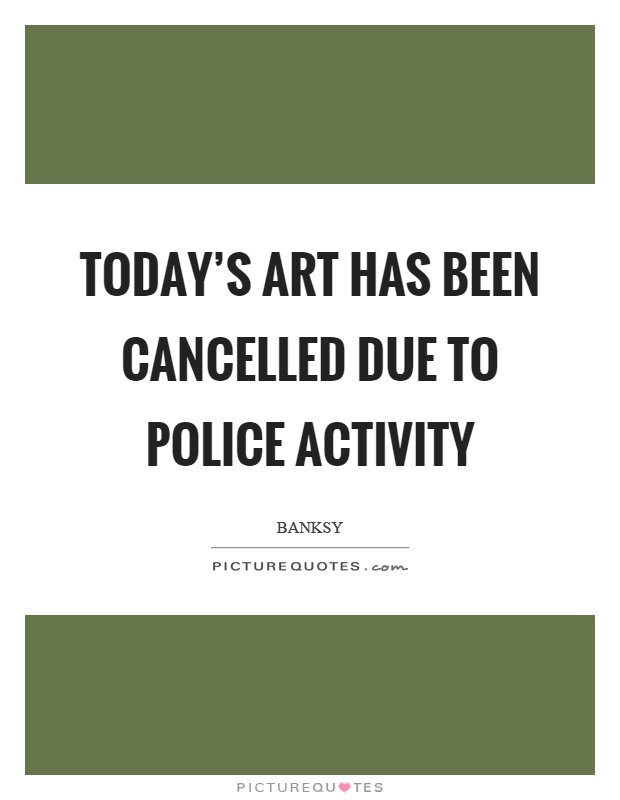 Today's art has been cancelled due to police activity Picture Quote #1