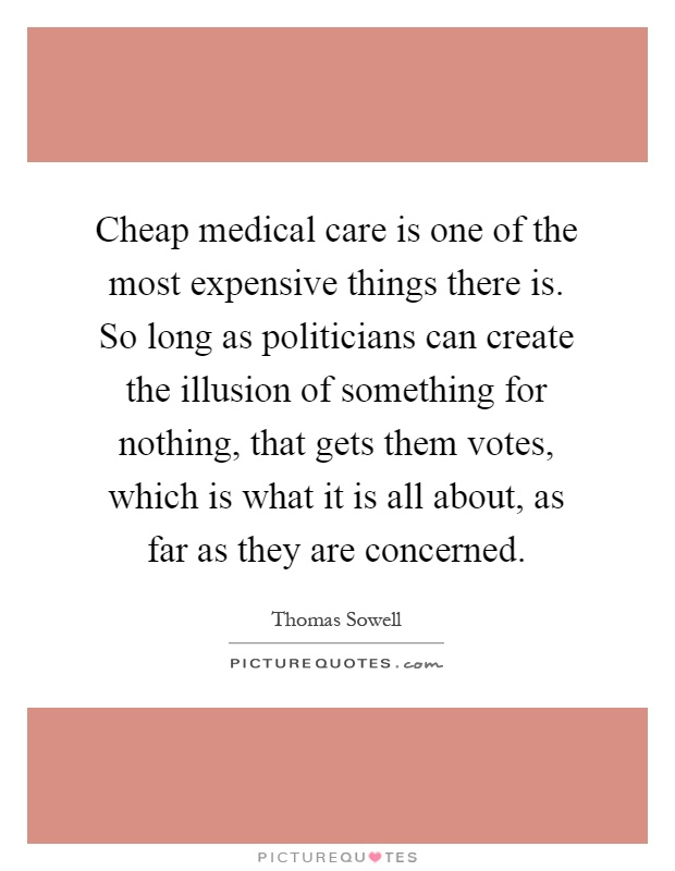 Cheap medical care is one of the most expensive things there is. So long as politicians can create the illusion of something for nothing, that gets them votes, which is what it is all about, as far as they are concerned Picture Quote #1