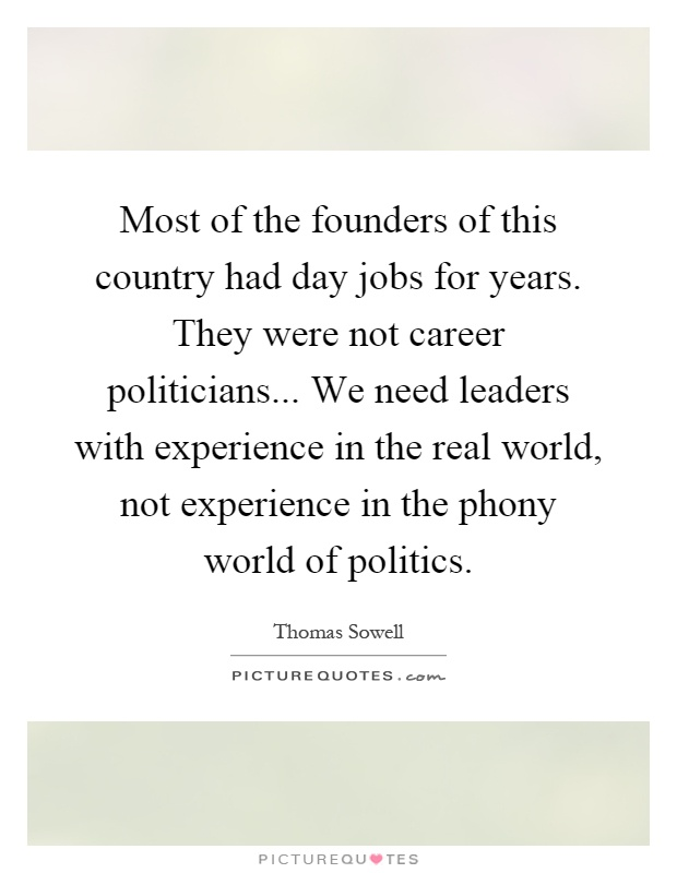 Most of the founders of this country had day jobs for years. They were not career politicians... We need leaders with experience in the real world, not experience in the phony world of politics Picture Quote #1
