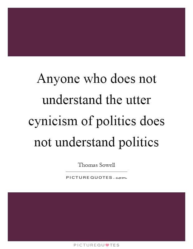 Anyone who does not understand the utter cynicism of politics does not understand politics Picture Quote #1
