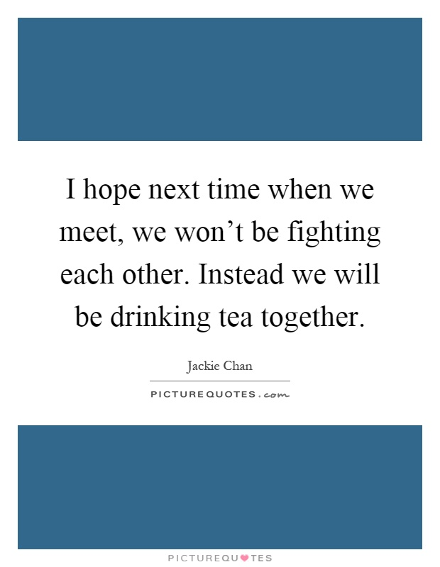 I hope next time when we meet, we won't be fighting each other. Instead we will be drinking tea together Picture Quote #1