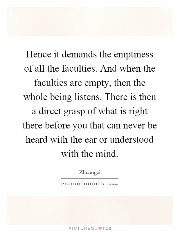 Hence it demands the emptiness of all the faculties. And when the faculties are empty, then the whole being listens. There is then a direct grasp of what is right there before you that can never be heard with the ear or understood with the mind Picture Quote #1