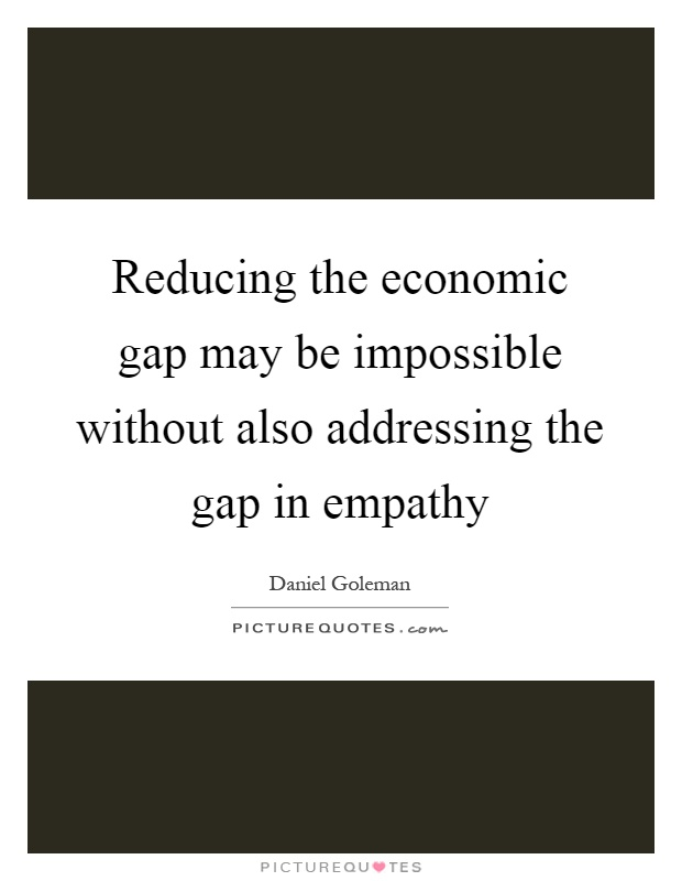 Reducing the economic gap may be impossible without also addressing the gap in empathy Picture Quote #1