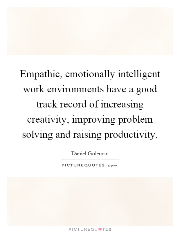 Empathic, emotionally intelligent work environments have a good track record of increasing creativity, improving problem solving and raising productivity Picture Quote #1