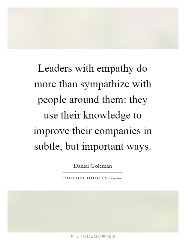 Leaders with empathy do more than sympathize with people around them: they use their knowledge to improve their companies in subtle, but important ways Picture Quote #1
