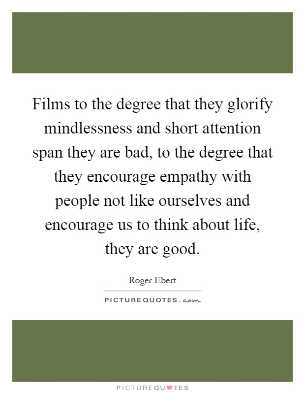 Films to the degree that they glorify mindlessness and short attention span they are bad, to the degree that they encourage empathy with people not like ourselves and encourage us to think about life, they are good Picture Quote #1