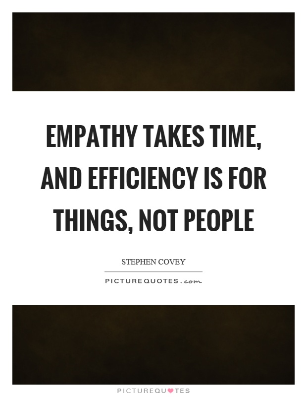 Empathy takes time, and efficiency is for things, not people Picture Quote #1