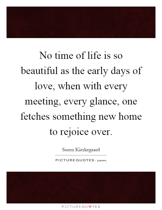 No time of life is so beautiful as the early days of love, when with every meeting, every glance, one fetches something new home to rejoice over Picture Quote #1