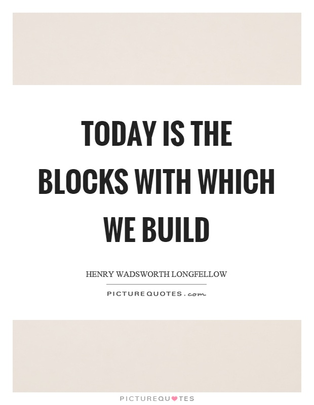 Today is the blocks with which we build Picture Quote #1