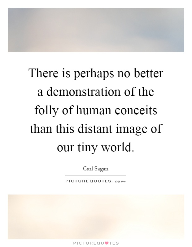 There is perhaps no better a demonstration of the folly of human conceits than this distant image of our tiny world Picture Quote #1