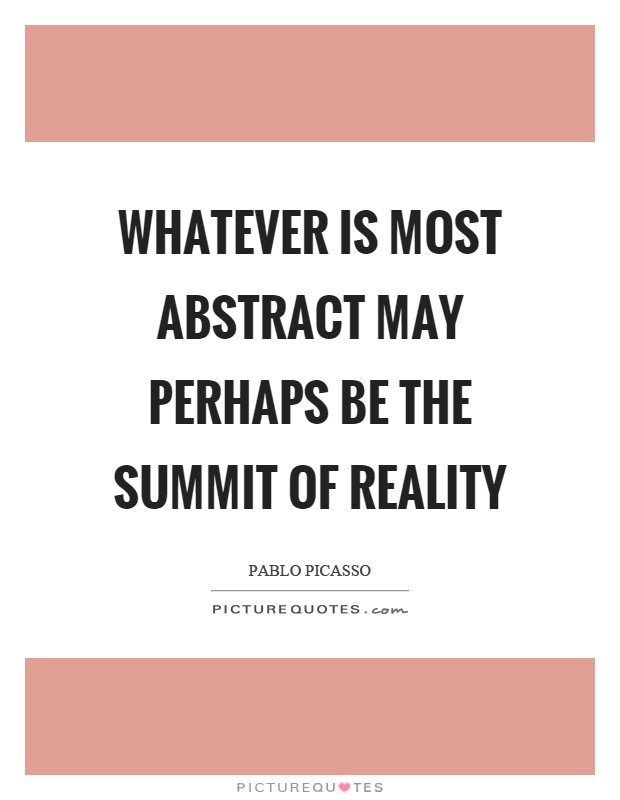 Whatever is most abstract may perhaps be the summit of reality Picture Quote #1