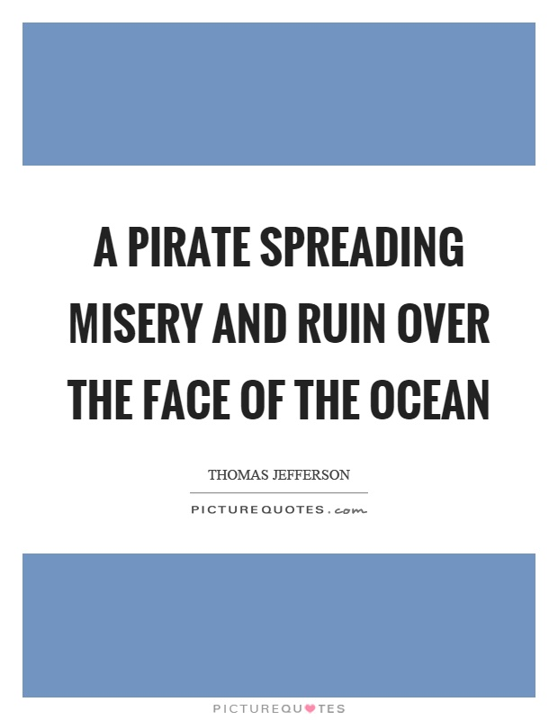 A pirate spreading misery and ruin over the face of the ocean Picture Quote #1
