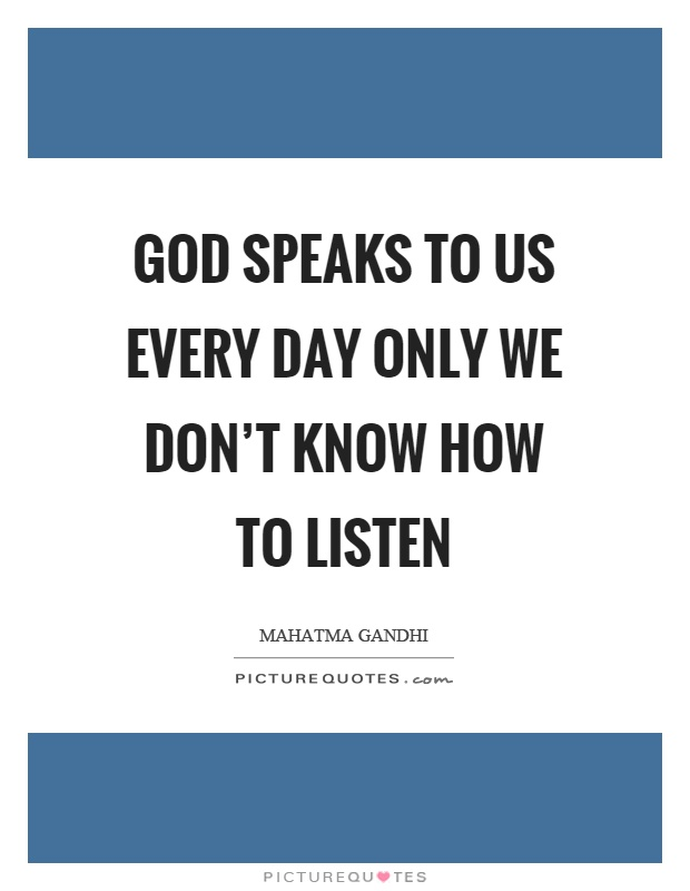 God speaks to us every day only we don't know how to listen Picture Quote #1