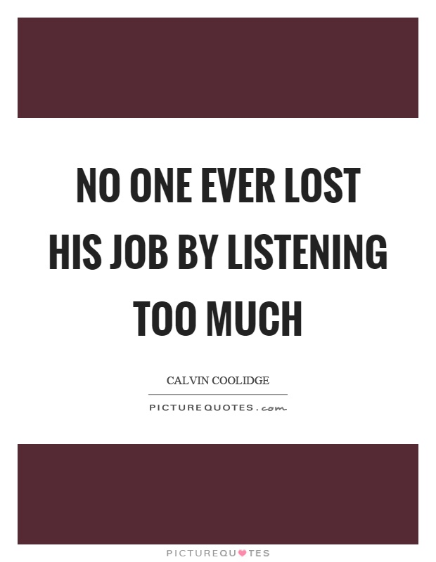 No one ever lost his job by listening too much Picture Quote #1